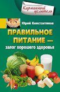 Юрий Константинов - Правильное питание – залог хорошего здоровья