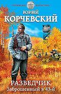 Юрий Корчевский - Разведчик. Заброшенный в 43-й
