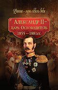 Коллектив Авторов - Александр II – царь-Освободитель. 1855–1881 гг.