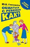 Юлия Борисовна Гиппенрейтер -Общаться с ребенком. Как?