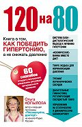 Ольга Копылова - 120 на 80. Книга о том, как победить гипертонию, а не снижать давление