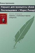 Елена Арсеньева - Нарцисс для принцессы (Анна Леопольдовна – Морис Линар)