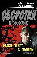 Кирилл Казанцев - Рыба гниет с головы