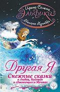 Ирина Константиновна Семина -Эльфика. Другая я. Снежные сказки о любви, надежде и сбывающихся мечтах