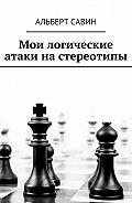 Альберт Савин -Мои логические атаки на стереотипы