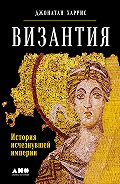 Джонатан Харрис -Византия: История исчезнувшей империи