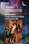 Михаил Гершензон -Избранное. Тройственный образ совершенства