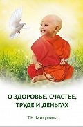 Татьяна Николаевна Микушина -О здоровье, счастье, труде и деньгах