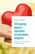 Максим Клим -30 ответов одного мужчины наинтимные вопросы. Любовь, секс иотношения глазами мужчины