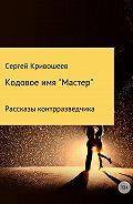 Сергей Александрович Кривошеев -Кодовое имя «Мастер»