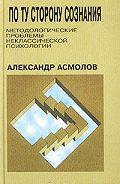 А. Г. Асмолов -По ту сторону сознания: методологические проблемы неклассической психологии