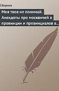 Сборник -Моя твоя не понимай. Анекдоты про москвичей в провинции и провинциалов в Москве