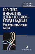 Олег Проценко, Инга Проценко - Логистика и управление цепями поставок – взгляд в будущее. Макроэкономический аспект