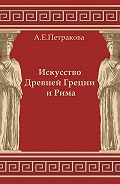 А. Е. Петракова -Искусство Древней Греции и Рима: учебно-методическое пособие
