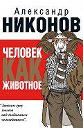 Александр Никонов -Человек как животное