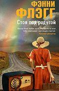 Фэнни Флэгг -Стоя под радугой