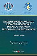 Коллектив авторов - Право и экономическое развитие: проблемы государственного регулирования экономики