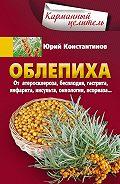 Юрий Константинов -Облепиха от атеросклероза, бесплодия, гастрита, инфаркта, инсульта, онкологии, псориаза…