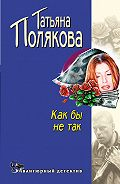 Татьяна Полякова - Как бы не так