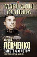 Гордей Левченко - Вместе с флотом. Неизвестные мемуары адмирала