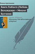 Елена Арсеньева - Банга-Любанга (Любовь Белозерская – Михаил Булгаков)