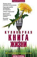 Сергей Михайлович Гладков -Кулинарная книга жизни. 100 рецептов живой растительной пищи