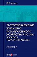 Юрий Канцер - Ресурсоснабжение жилищно-коммунального хозяйства России. Вопросы теории и практики