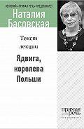 Наталия Басовская -Ядвига, королева Польши