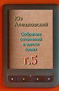 Юз Алешковский -Собрание сочинений в шести томах. Том5