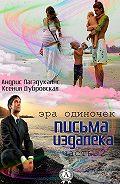 Ксения Дубровская, Андрис Лагздукалнс - Письма издалека (эра одиночек). Книга 2