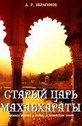 А. Ибрагимов - Cтарый царь Махабхараты. Свобода выбора и судьбa в индийском эпосe