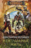 Константин Муравьёв - Нейтральные миры