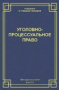 Коллектив Авторов - Уголовно-процессуальное право
