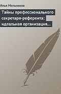 Илья Мельников -Тайны профессионального секретаря-референта: идеальная организация рабочего дня шефа
