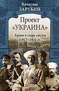 Вячеслав Зарубин - Проект «Украина». Крым в годы смуты (1917–1921 гг.)