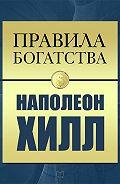 Наполеон Хилл - Правила богатства. Наполеон Хилл