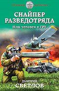 Дмитрий Николаевич Светлов -Снайпер разведотряда. Наш человек в ГРУ