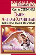 Сестра Стефания -Ваши Ангелы-хранители. Как просить о помощи и получить ее