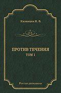 Николай Казанцев -Против течения. Том 1