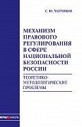 С. Ю. Чапчиков -Механизм правового регулирования в сфере национальной безопасности России. Теоретико-методологические проблемы: монография