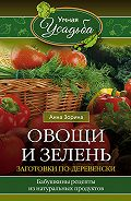 Анна Зорина - Овощи и зелень. Заготовки по-деревенски