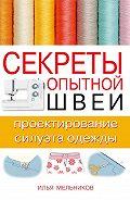 Илья Мельников -Секреты опытной швеи: проектирование силуэта одежды