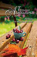 Татьяна Александровна Алюшина -Любовь со вкусом вишни