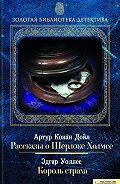 Артур Конан Дойл, Эдгар Уоллес - Рассказы о Шерлоке Холмсе. Король страха (сборник)