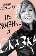 Алёна Долецкая -Не жизнь, а сказка