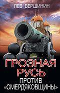 Лев Вершинин -Грозная Русь против «смердяковщины»