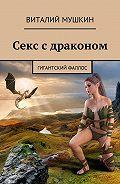 Виталий Мушкин -Секс с драконом. Гигантский фаллос