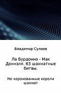 Владимир Сулаев -Ла Бурдоннэ – Мак Доннэлл. 63 шахматные битвы
