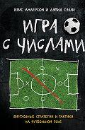 Крис Андерсон -Игра с числами. Виртуозные стратегии и тактики на футбольном поле