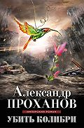 Александр Проханов - Убить колибри